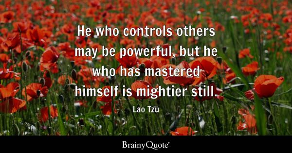 He who controls others may be powerful, but he who has mastered himself is mightier still. - Lao Tzu