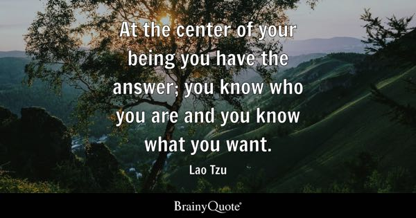 At the center of your being you have the answer; you know who you are and you know what you want. - Lao Tzu