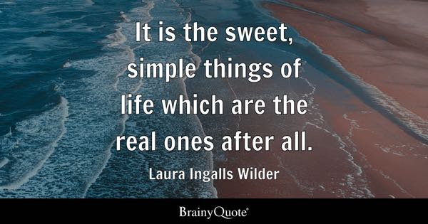 It is the sweet, simple things of life which are the real ones after all. - Laura Ingalls Wilder