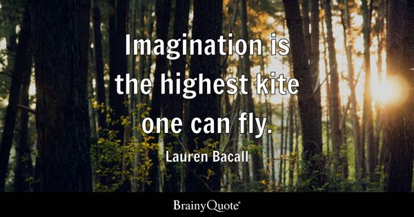 Imagination is the highest kite one can fly. - Lauren Bacall