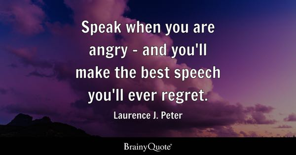 Speak when you are angry - and you'll make the best speech you'll ever regret. - Laurence J. Peter