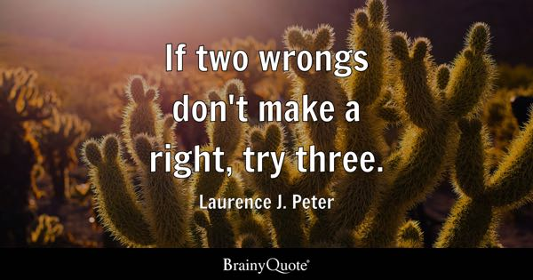 If two wrongs don't make a right, try three. - Laurence J. Peter