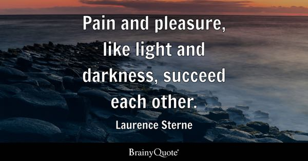 Pain and pleasure, like light and darkness, succeed each other. - Laurence Sterne