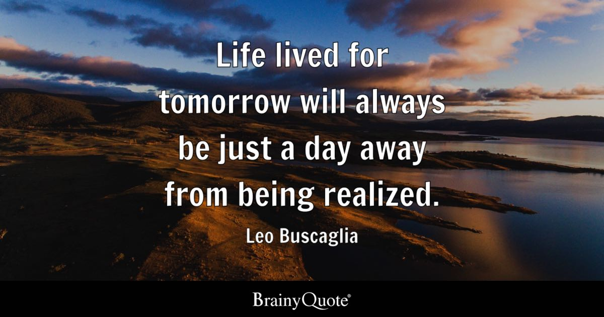 Leo Buscaglia Life Lived For Tomorrow Will Always Be