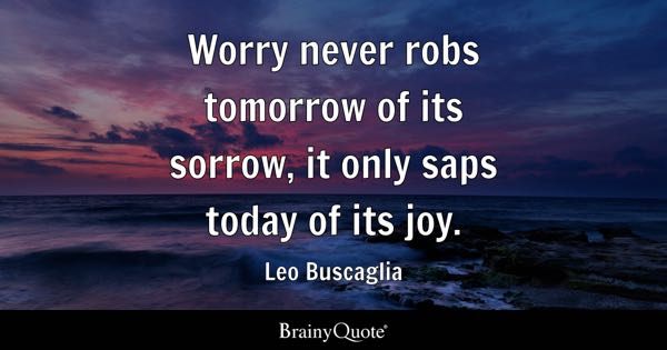 Worry never robs tomorrow of its sorrow, it only saps today of its joy. - Leo Buscaglia