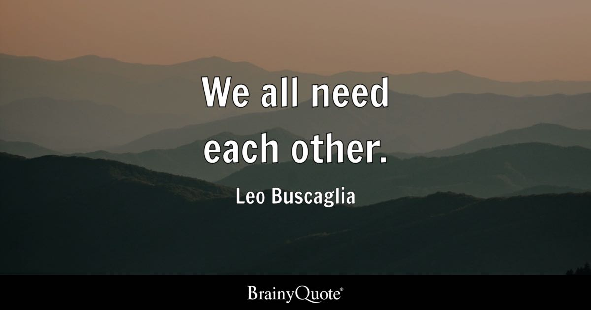 Each Other Is All We Got Quotes: We All Need Each Other.