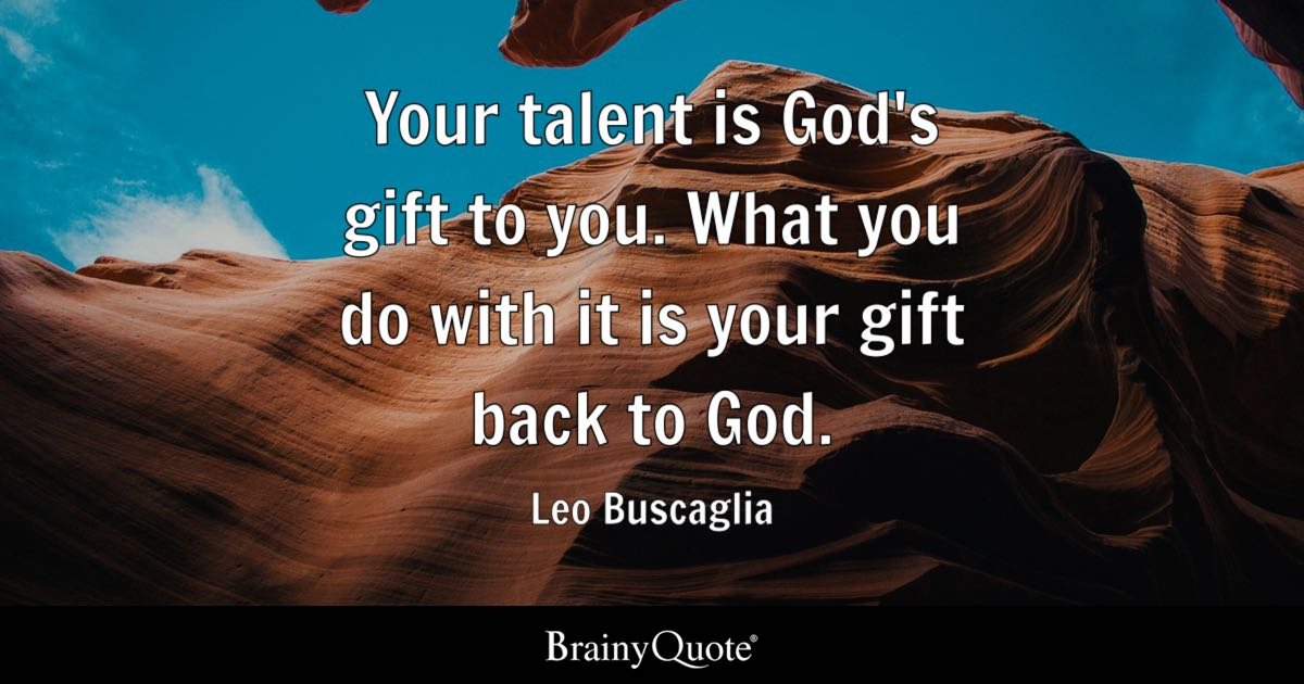 Leo Buscaglia Your Talent Is Gods Gift To You What You