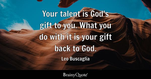 Your talent is God's gift to you. What you do with it is your gift back to God. - Leo Buscaglia