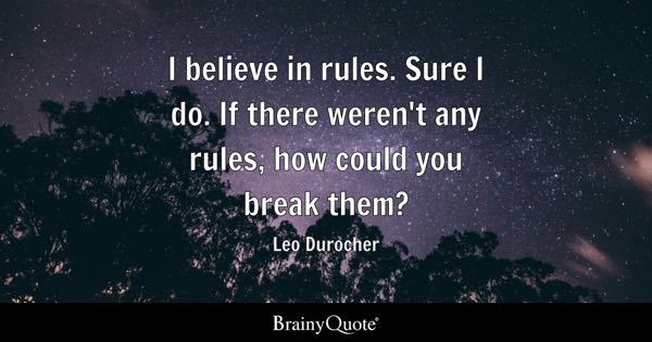 I believe in rules. Sure I do. If there weren't any rules, how could you break them? - Leo Durocher