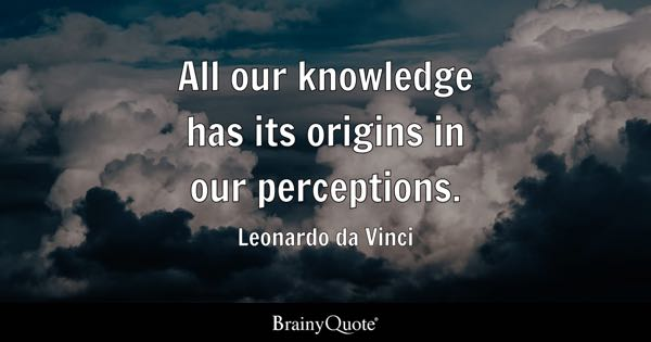 All our knowledge has its origins in our perceptions. - Leonardo da Vinci