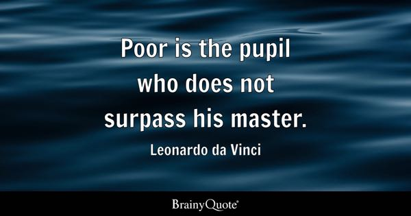 Poor is the pupil who does not surpass his master. - Leonardo da Vinci