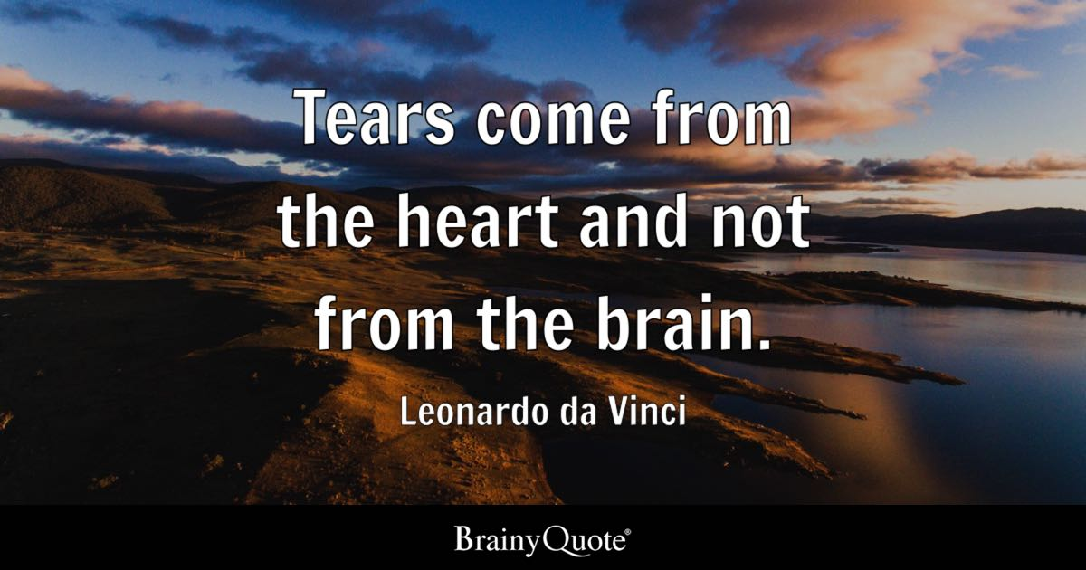 Tears Come From The Heart And Not From The Brain.   Leonardo Da Vinci