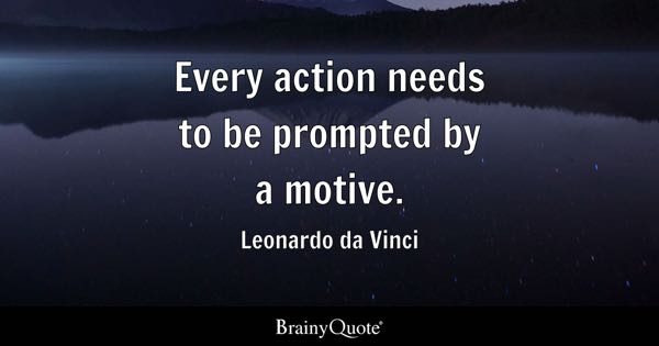 Every action needs to be prompted by a motive. - Leonardo da Vinci