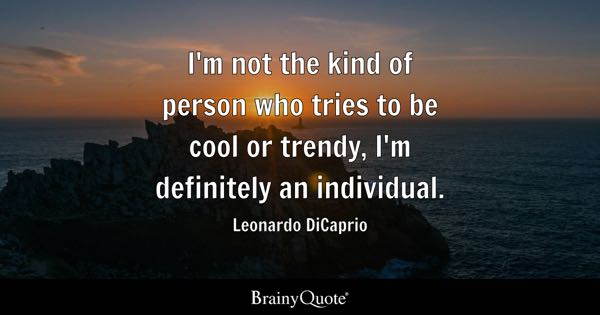 I'm not the kind of person who tries to be cool or trendy, I'm definitely an individual. - Leonardo DiCaprio