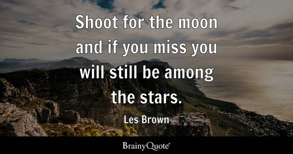 Shoot for the moon and if you miss you will still be among the stars. - Les Brown