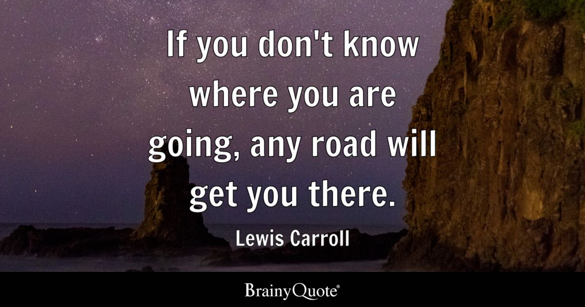 Lewis Carroll If You Dont Know Where You Are Going Any Road