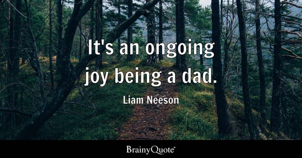 It's an ongoing joy being a dad. - Liam Neeson