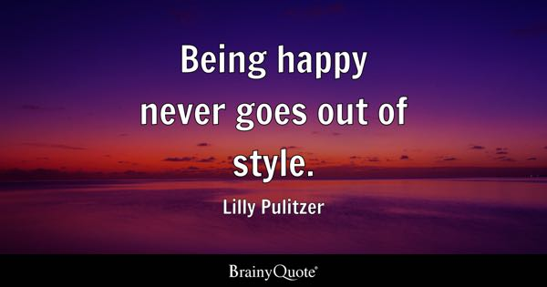 Being Happy Never Goes Out Of Style Lilly Pulitzer Brainy Quote Being Happy Quotes Brainyquote