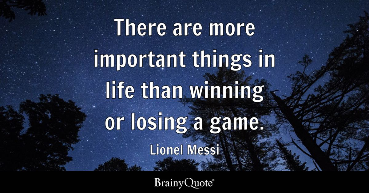 There Are More Important Things In Life Than Winning Or Losing A Game.    Lionel