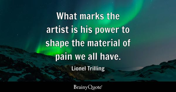 What marks the artist is his power to shape the material of pain we all have. - Lionel Trilling