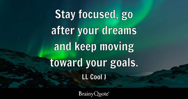Stay focused, go after your dreams and keep moving toward your goals. - LL Cool J