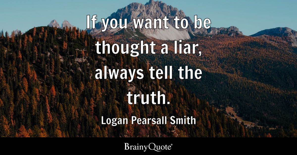 If you want to be thought a liar, always tell the truth. - Logan Pearsall Smith