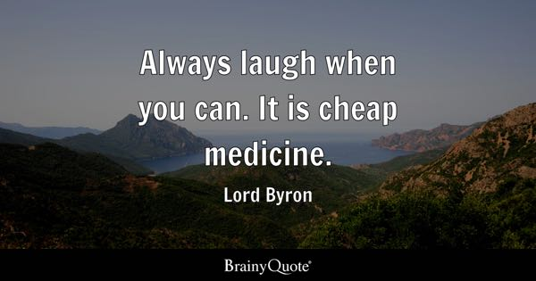 Always laugh when you can. It is cheap medicine. - Lord Byron