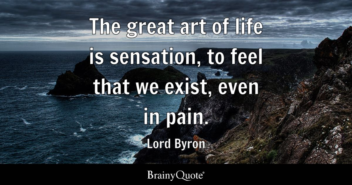 Lord Byron The Great Art Of Life Is Sensation To Feel That