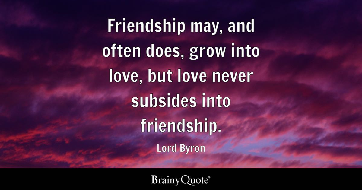 Friendship may, and often does, grow into love, but love never ...