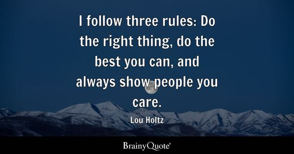 I follow three rules: Do the right thing, do the best you can, and always show people you care. - Lou Holtz