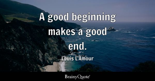 A good beginning makes a good end. - Louis L'Amour
