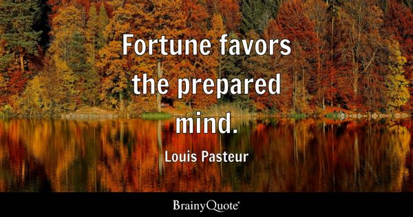 Fortune favors the prepared mind. - Louis Pasteur
