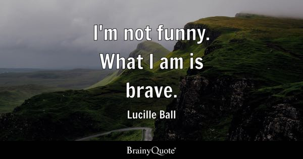 I'm not funny. What I am is brave. - Lucille Ball