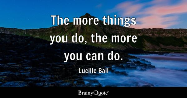 The more things you do, the more you can do. - Lucille Ball