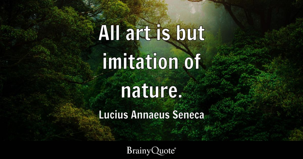 All art is but imitation of nature. - Lucius Annaeus Seneca