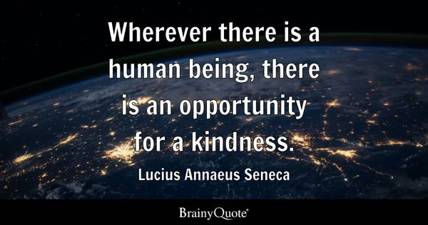 Wherever there is a human being, there is an opportunity for a kindness. - Lucius Annaeus Seneca