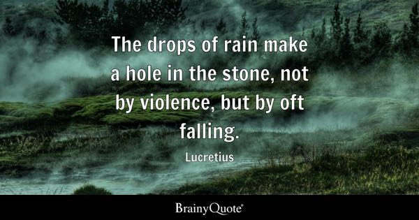 The Drops Of Rain Make A Hole In The Stone, Not By Violence, But
