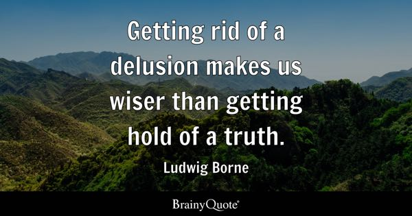 Getting rid of a delusion makes us wiser than getting hold of a truth. - Ludwig Borne