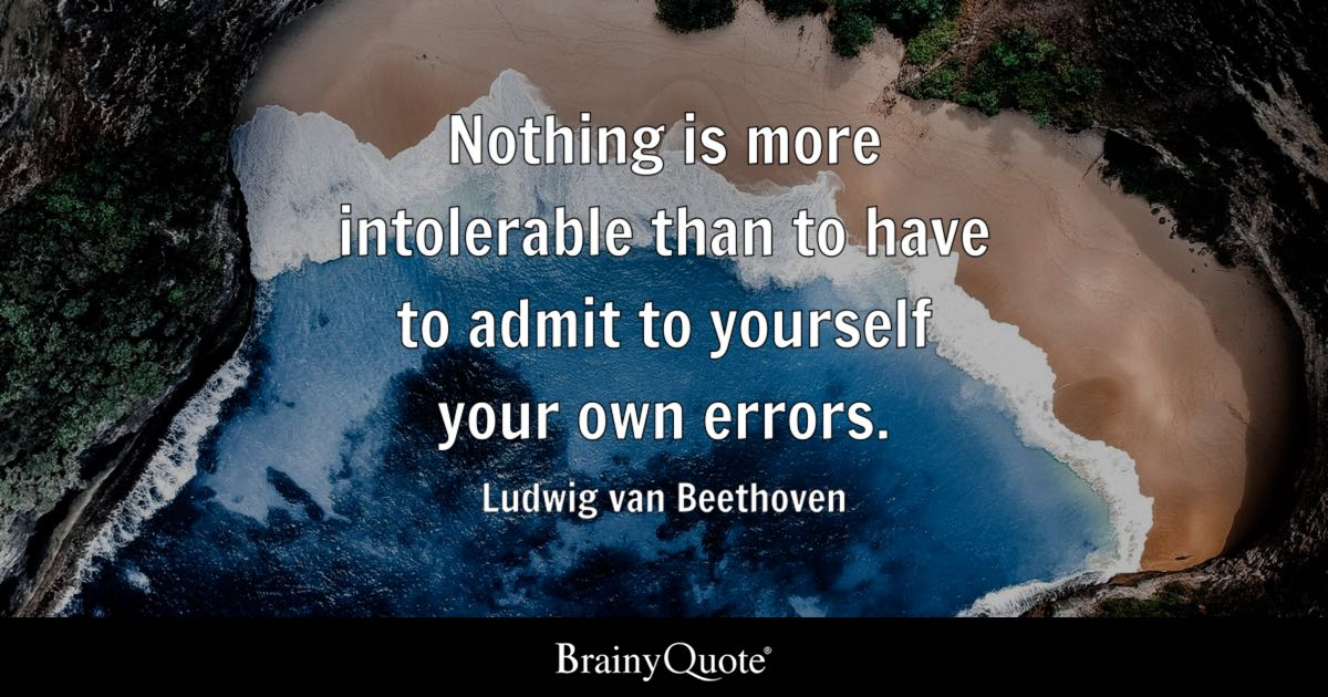 Nothing is more intolerable than to have to admit to yourself your own errors. - Ludwig van Beethoven