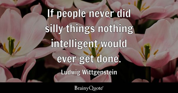 If people never did silly things nothing intelligent would ever get done. - Ludwig Wittgenstein
