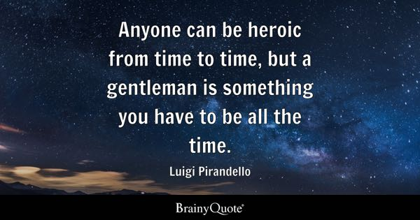 Anyone can be heroic from time to time, but a gentleman is something you have to be all the time. - Luigi Pirandello