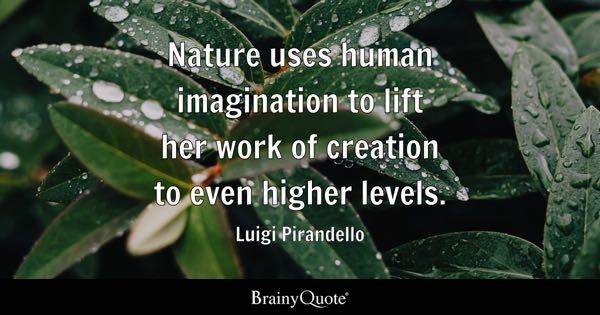 Nature uses human imagination to lift her work of creation to even higher levels. - Luigi Pirandello