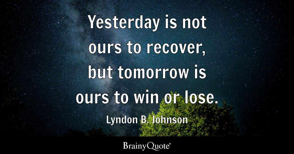 Yesterday Is Not Ours To Recover But Tomorrow Win Or Lose