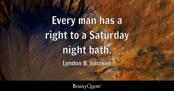 Every man has a right to a Saturday night bath. - Lyndon B. Johnson