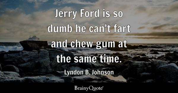 Jerry Ford is so dumb he can't fart and chew gum at the same time. - Lyndon B. Johnson