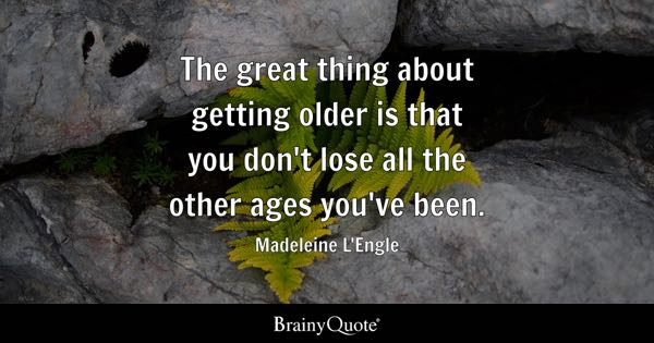 The great thing about getting older is that you don't lose all the other ages you've been. - Madeleine L'Engle