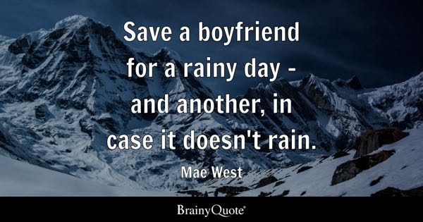 Save a boyfriend for a rainy day - and another, in case it doesn't rain. - Mae West