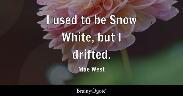 I Used To Be Snow White, But I Drifted.   Mae West