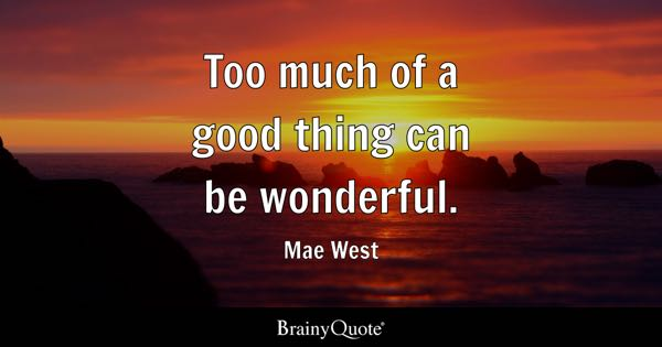 Too much of a good thing can be wonderful. - Mae West
