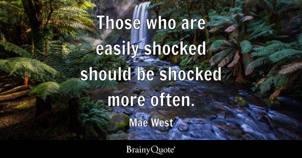 Those who are easily shocked should be shocked more often. - Mae West